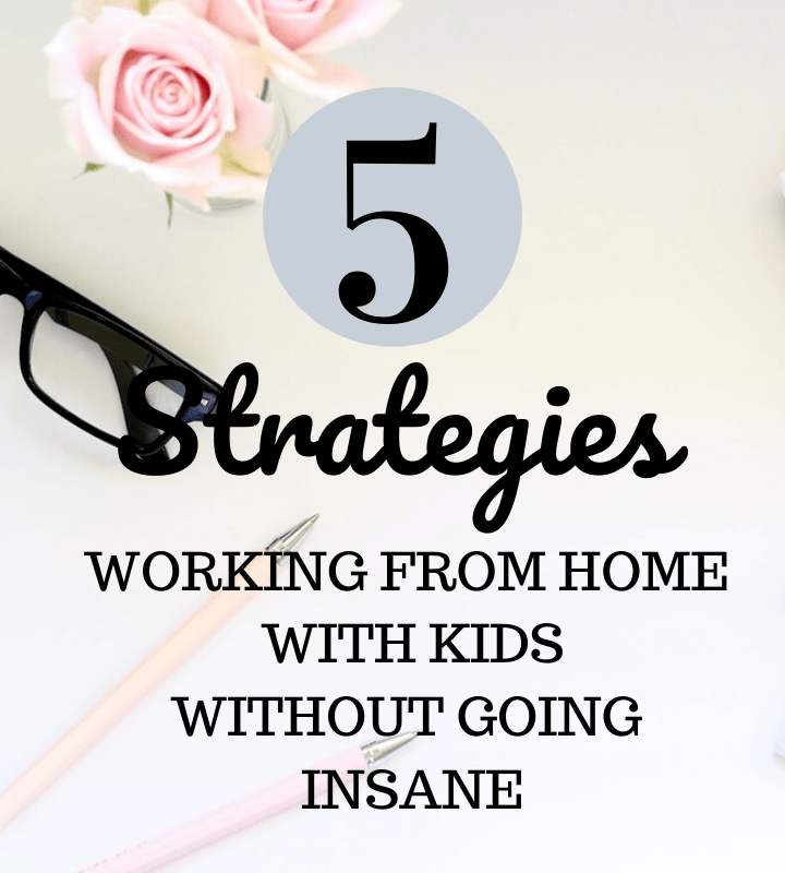 5 Strategies to working from home with kids (without going insane)